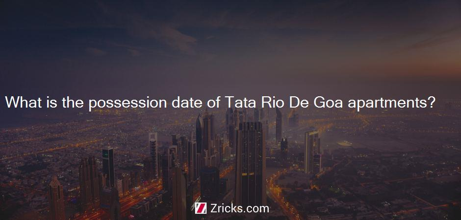 What is the possession date of Tata Rio De Goa apartments?