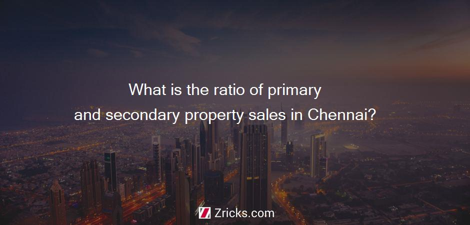 What is the ratio of primary and secondary property sales in Chennai?