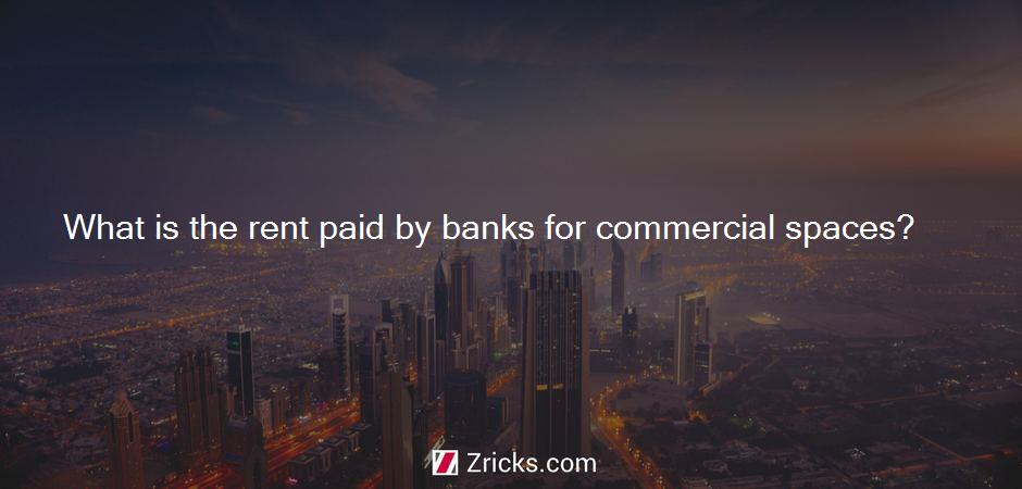 What is the rent paid by banks for commercial spaces?
