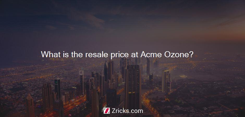What is the resale price at Acme Ozone?