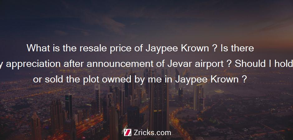 What is the resale price of Jaypee Krown ? Is there any appreciation after announcement of Jevar airport ? Should I hold or sold the plot owned by me in Jaypee Krown ?
