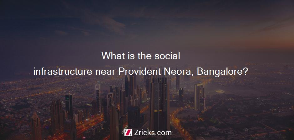What is the social infrastructure near Provident Neora, Bangalore?