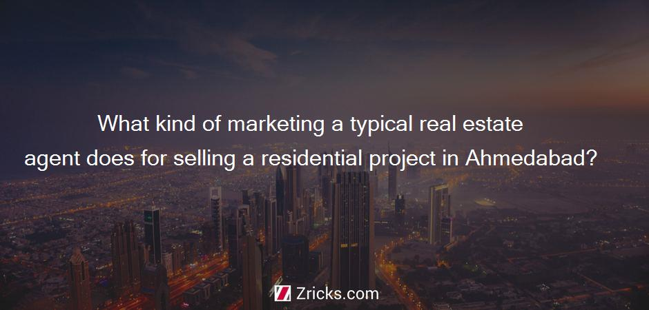 What kind of marketing a typical real estate agent does for selling a residential project in Ahmedabad?