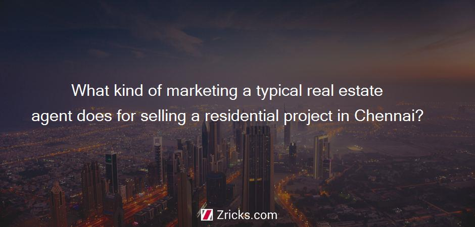 What kind of marketing a typical real estate agent does for selling a residential project in Chennai?