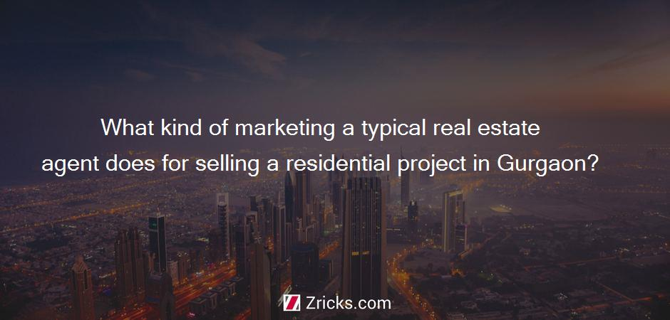 What kind of marketing a typical real estate agent does for selling a residential project in Gurgaon?