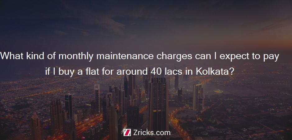 What kind of monthly maintenance charges can I expect to pay if I buy a flat for around 40 lacs in Kolkata?