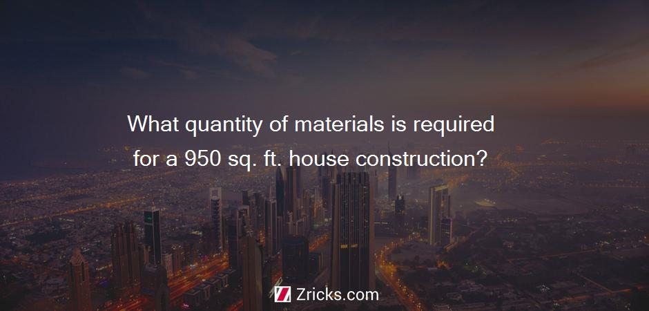 What quantity of materials is required for a 950 sq. ft. house construction?