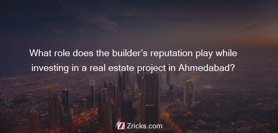 What role does the builder's reputation play while investing in a real estate project in Ahmedabad?