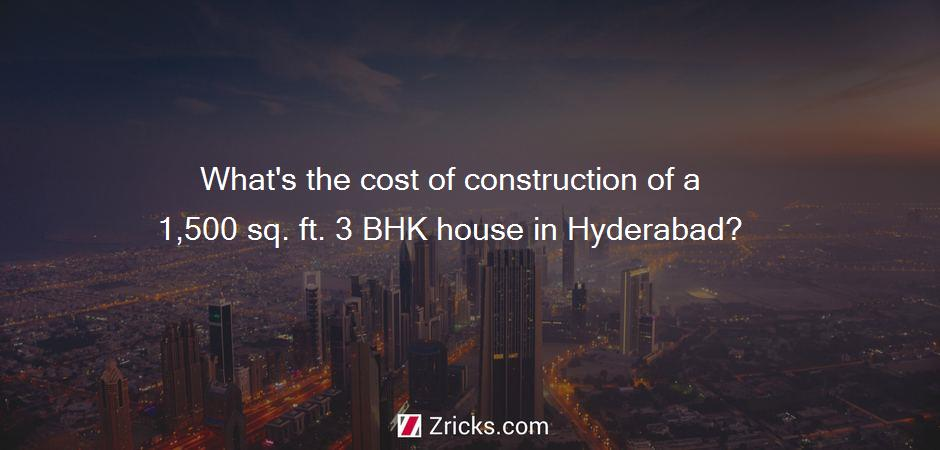 What's the cost of construction of a 1,500 sq. ft. 3 BHK house in Hyderabad?