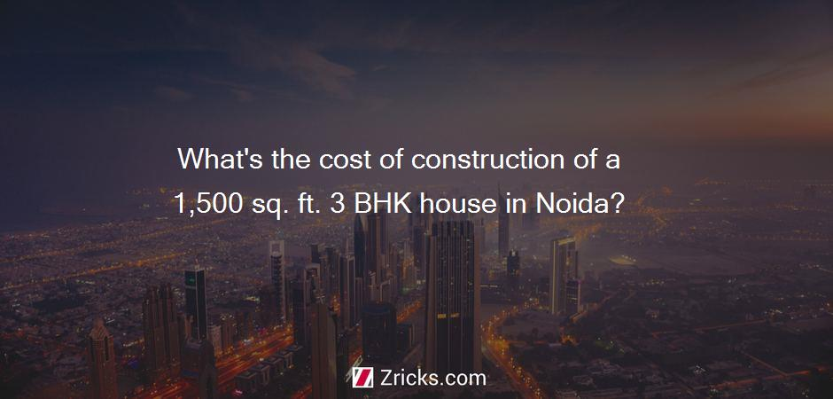 What's the cost of construction of a 1,500 sq. ft. 3 BHK house in Noida?
