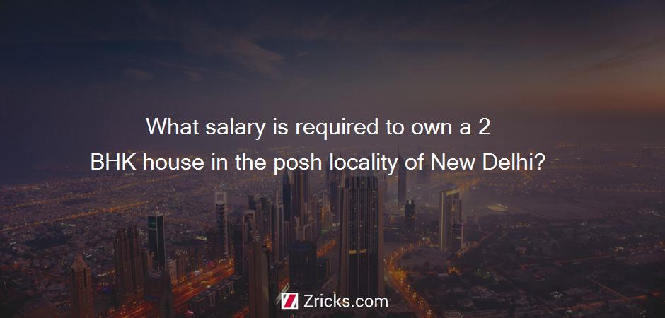 What salary is required to own a 2 BHK house in the posh locality of New Delhi?