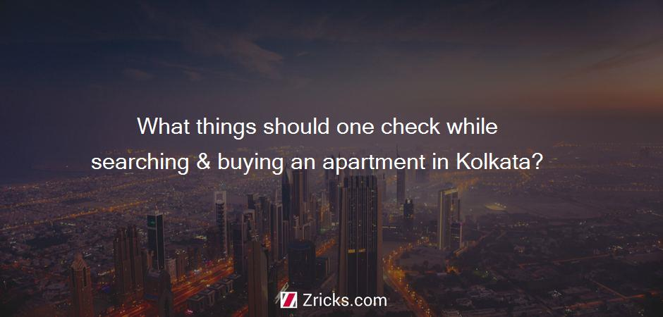 What things should one check while searching & buying an apartment in Kolkata?