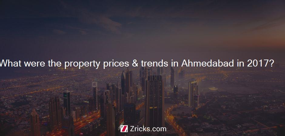 What were the property prices & trends in Ahmedabad in 2017?