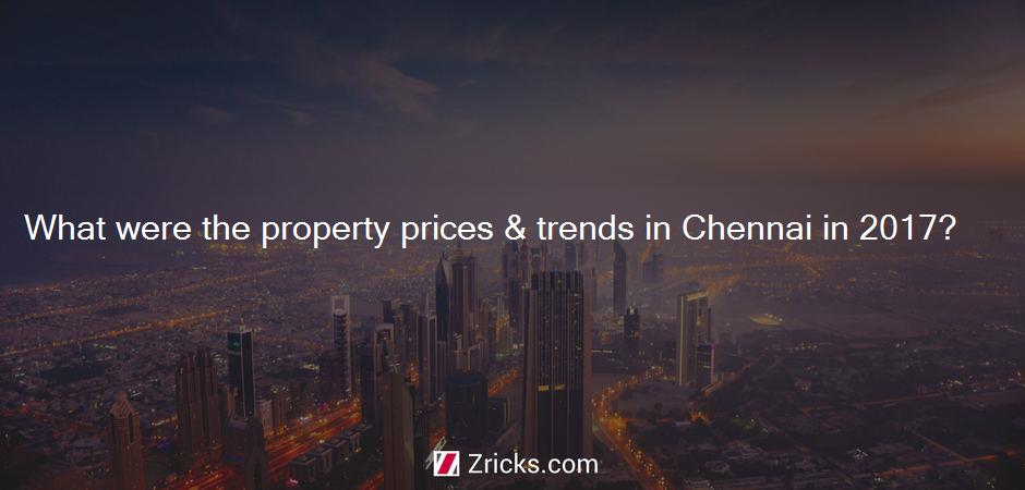 What were the property prices & trends in Chennai in 2017?