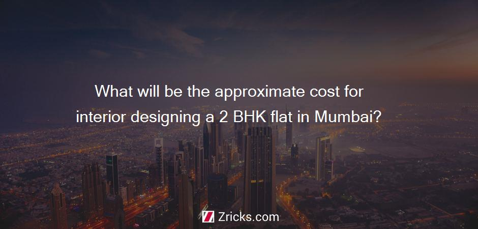 What will be the approximate cost for interior designing a 2 BHK flat in Mumbai?