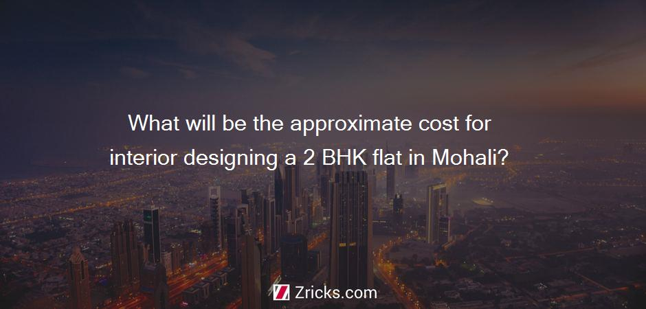 What will be the approximate cost for interior designing a 2 BHK flat in Mohali?