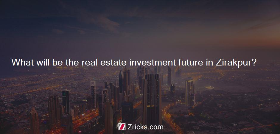 What will be the real estate investment future in Zirakpur?