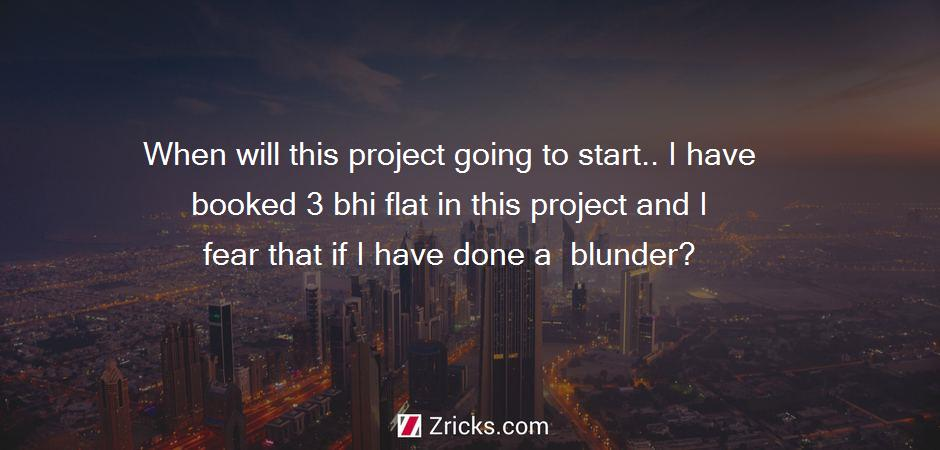 When will this project going to start.. I have booked 3 bhi flat in this project and I fear that if I have done a  blunder?