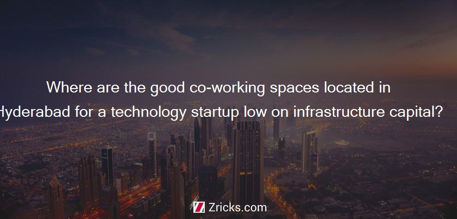Where are the good co-working spaces located in Hyderabad for a technology startup low on infrastructure capital?