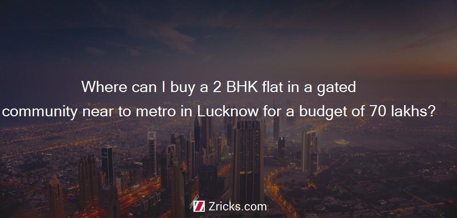 Where can I buy a 2 BHK flat in a gated community near to metro in Lucknow for a budget of 70 lakhs?
