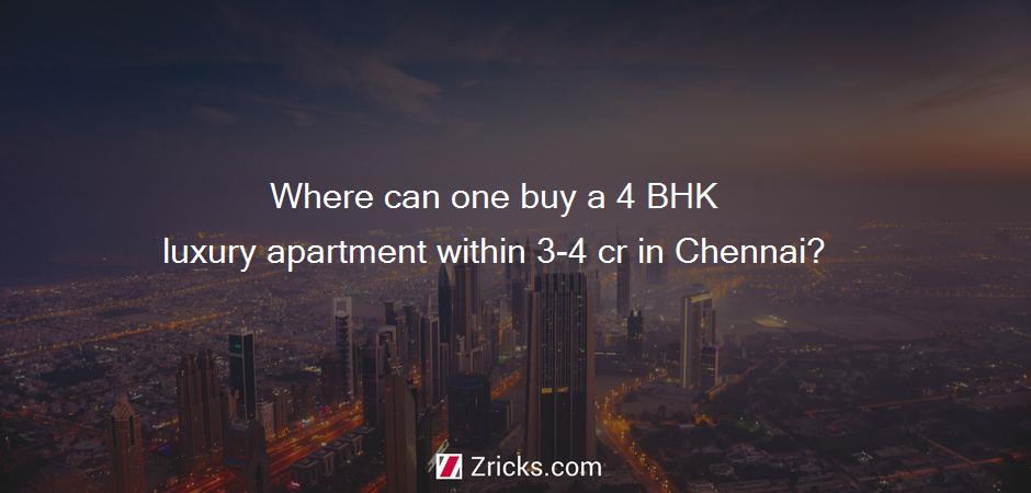 Where can one buy a 4 BHK luxury apartment within 3-4 cr in Chennai?