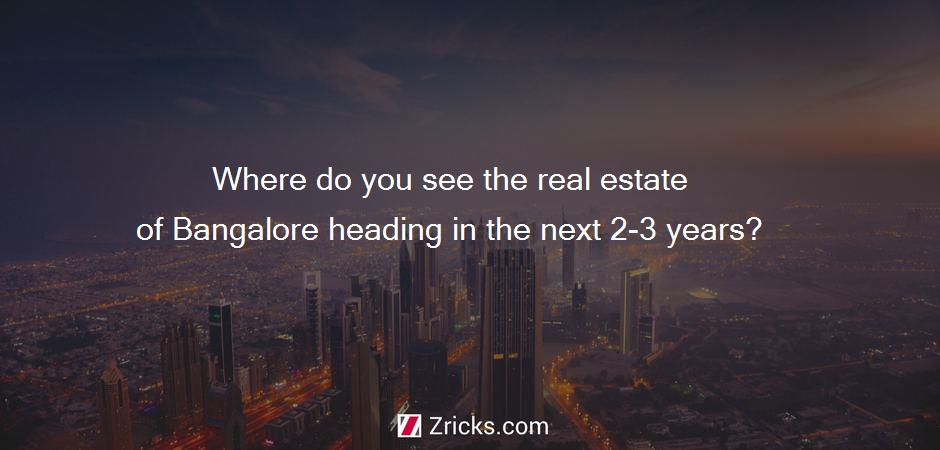 Where do you see the real estate of Bangalore heading in the next 2-3 years?