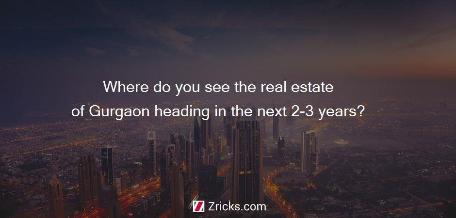 Where do you see the real estate of Gurgaon heading in the next 2-3 years?
