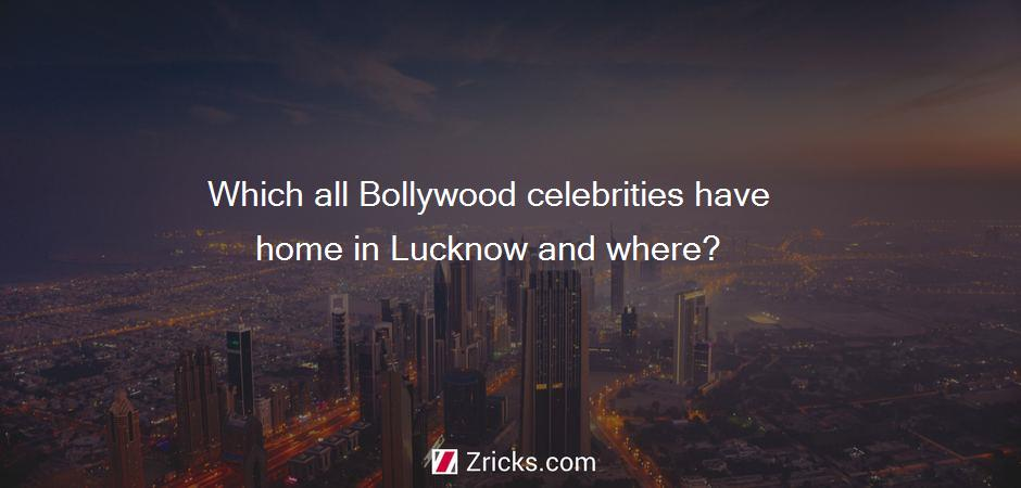 Which all Bollywood celebrities have home in Lucknow and where?