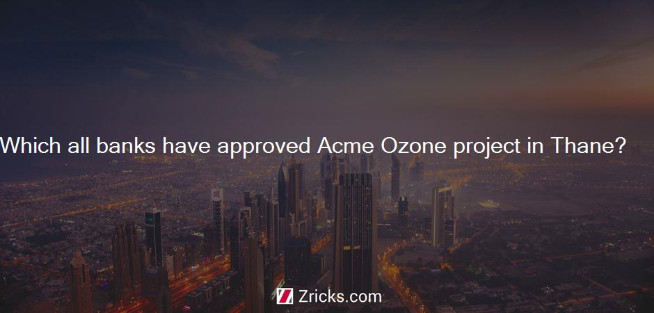 Which all banks have approved Acme Ozone project in Thane?