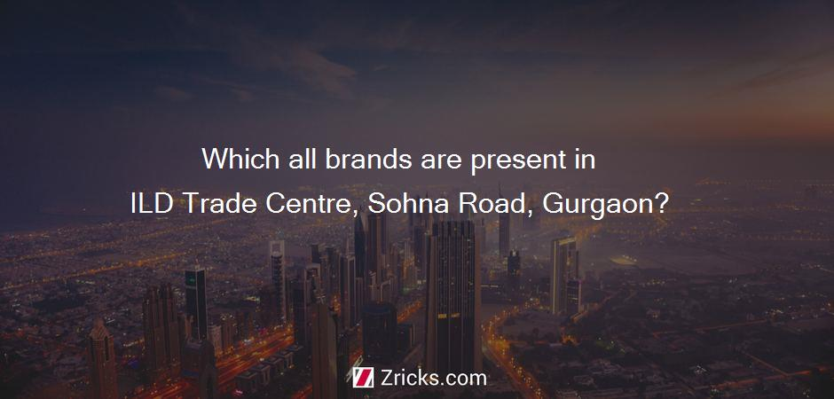 Which all brands are present in ILD Trade Centre, Sohna Road, Gurgaon?