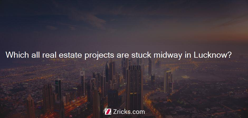 Which all real estate projects are stuck midway in Lucknow?