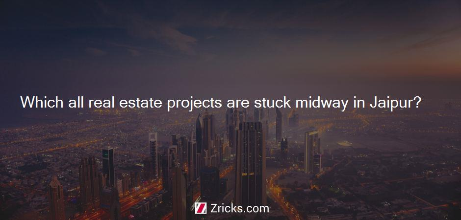 Which all real estate projects are stuck midway in Jaipur?