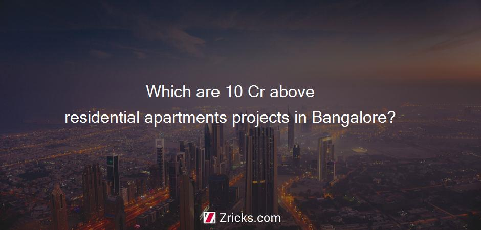 Which are 10 Cr above residential apartments projects in Bangalore?