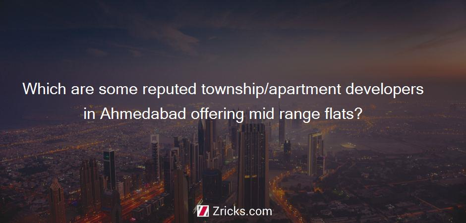 Which are some reputed township/apartment developers in Ahmedabad offering mid range flats?