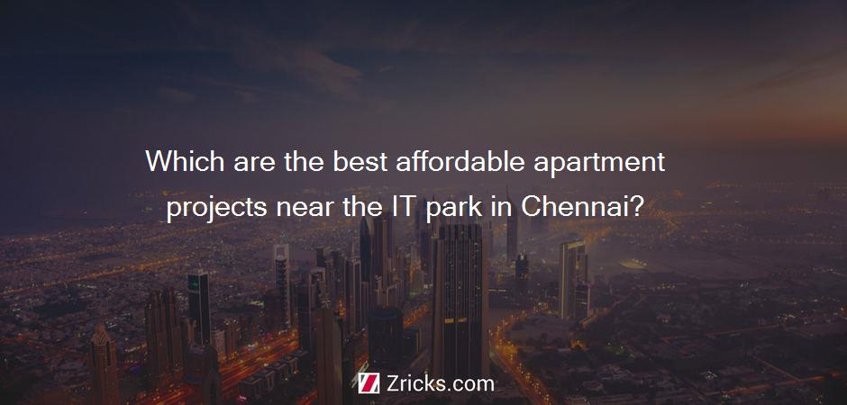 Which are the best affordable apartment projects near the IT park in Chennai?