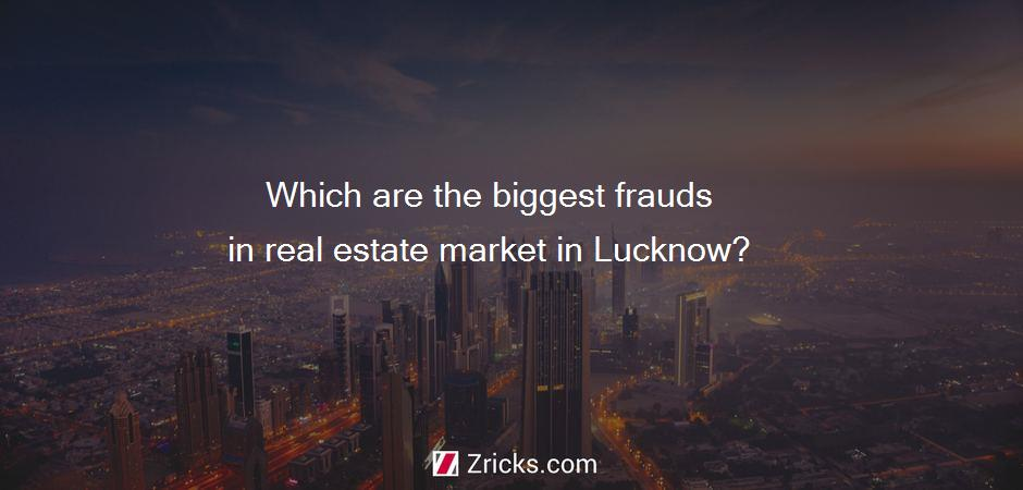 Which are the biggest frauds in real estate market in Lucknow?