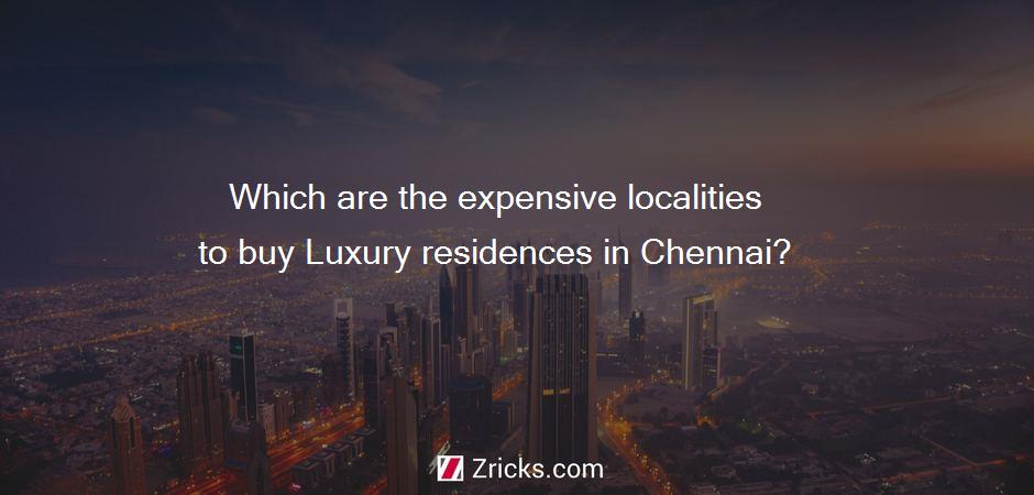 Which are the expensive localities to buy Luxury residences in Chennai?