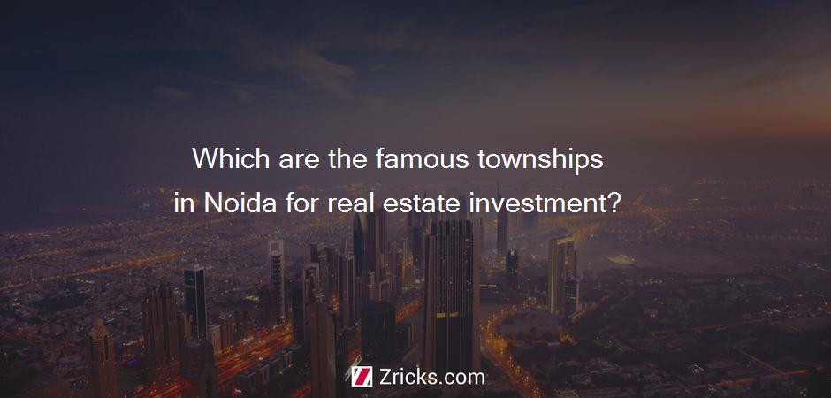 Which are the famous townships in Noida for real estate investment?