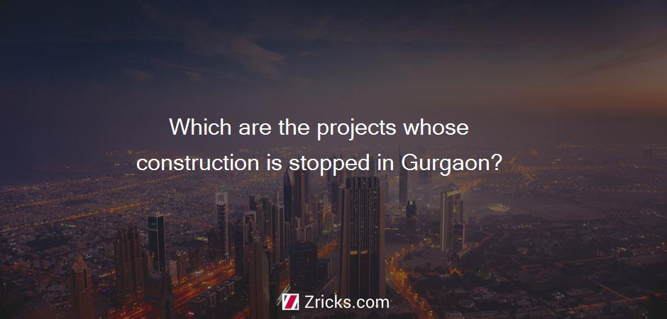 Which are the projects whose construction is stopped in Gurgaon?