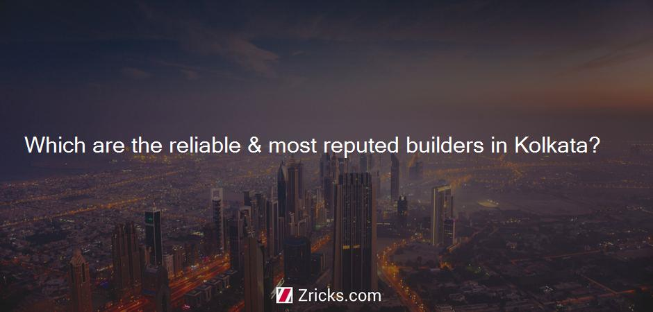 Which are the reliable & most reputed builders in Kolkata?