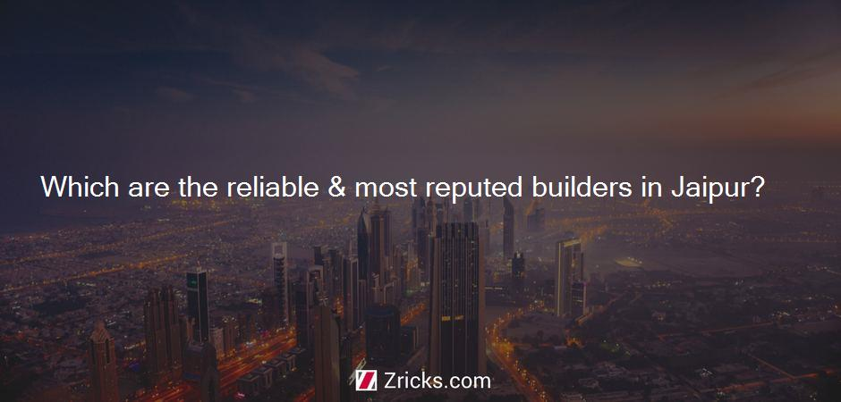 Which are the reliable & most reputed builders in Jaipur?