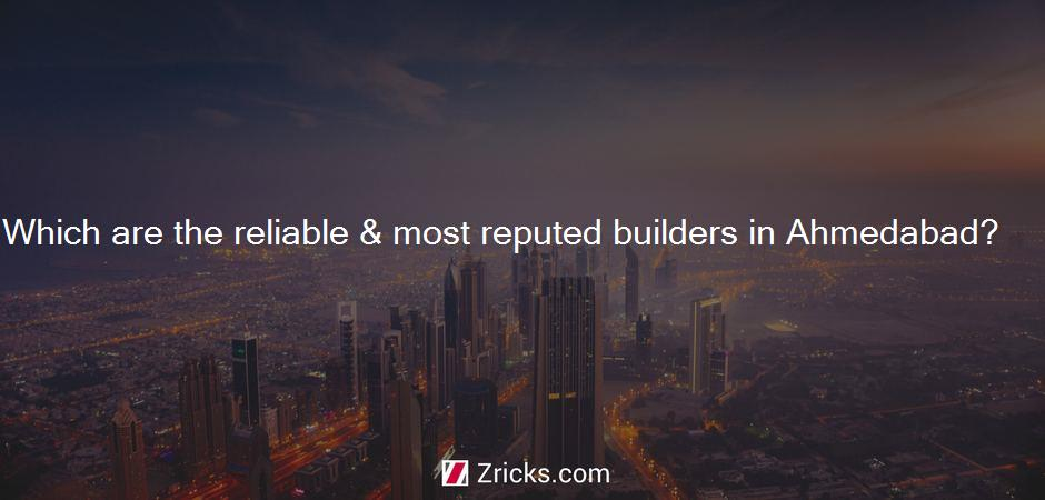 Which are the reliable & most reputed builders in Ahmedabad?