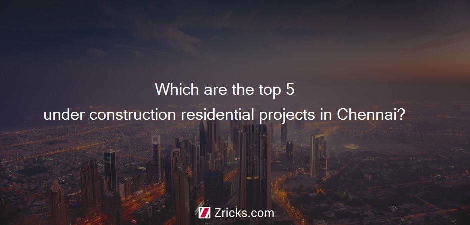 Which are the top 5 under construction residential projects in Chennai?
