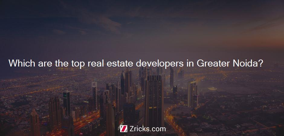Which are the top real estate developers in Greater Noida?