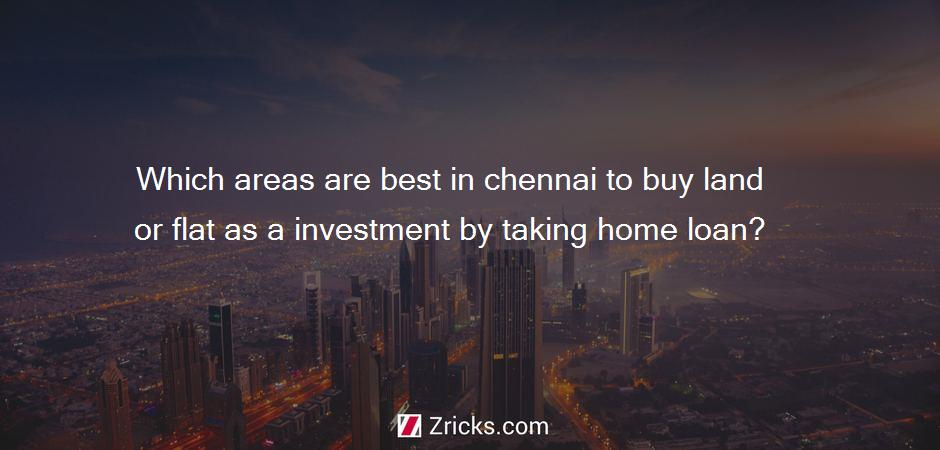 Which areas are best in chennai to buy land or flat as a investment by taking home loan?