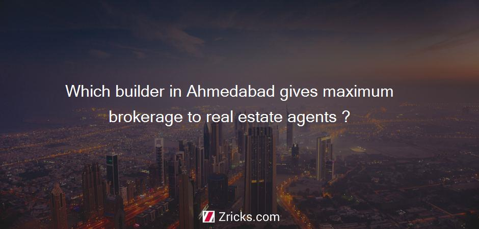 Which builder in Ahmedabad gives maximum brokerage to real estate agents ?
