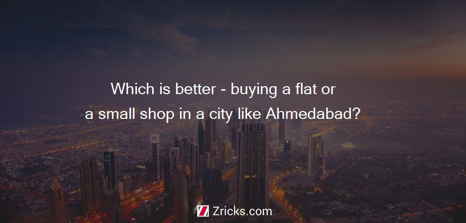 Which is better - buying a flat or a small shop in a city like Ahmedabad?