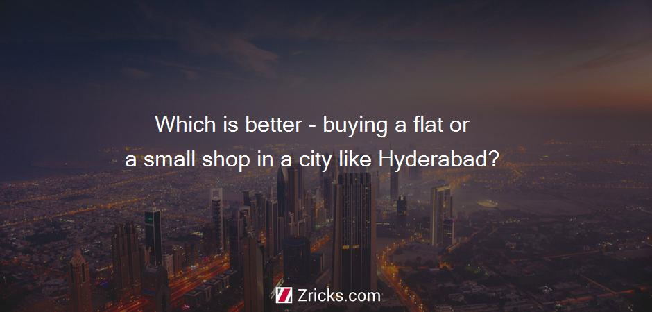Which is better - buying a flat or a small shop in a city like Hyderabad?
