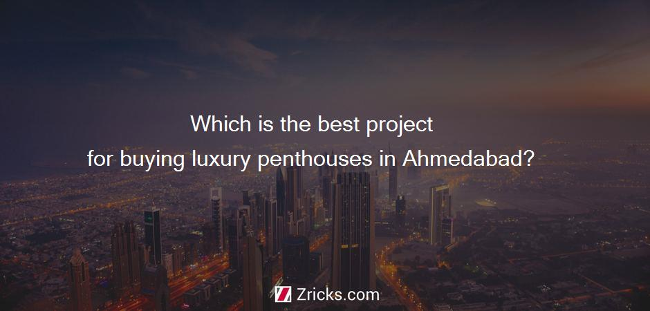 Which is the best project for buying luxury penthouses in Ahmedabad?