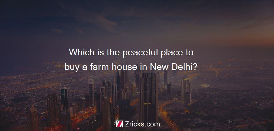 Which is the peaceful place to buy a farm house in New Delhi?